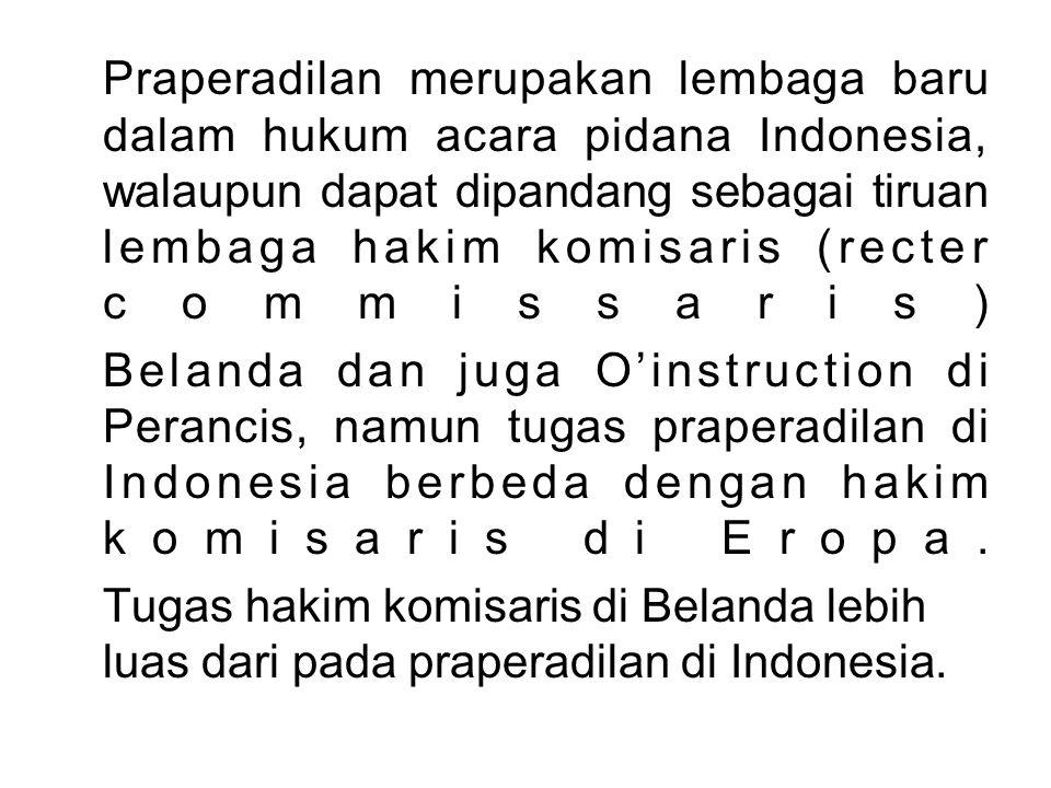 Praperadilan merupakan lembaga baru dalam hukum acara pidana Indonesia, walaupun dapat dipandang sebagai tiruan lembaga hakim komisaris (recter commis