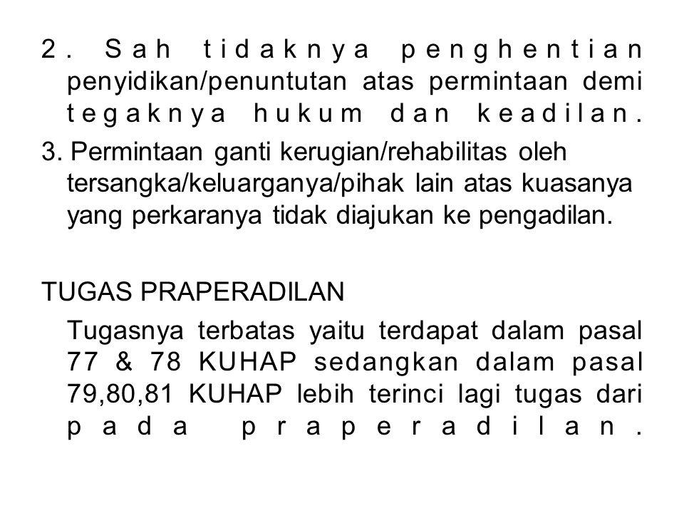 2. Sah tidaknya penghentian penyidikan/penuntutan atas permintaan demi tegaknya hukum dan keadilan. 3. Permintaan ganti kerugian/rehabilitas oleh ters