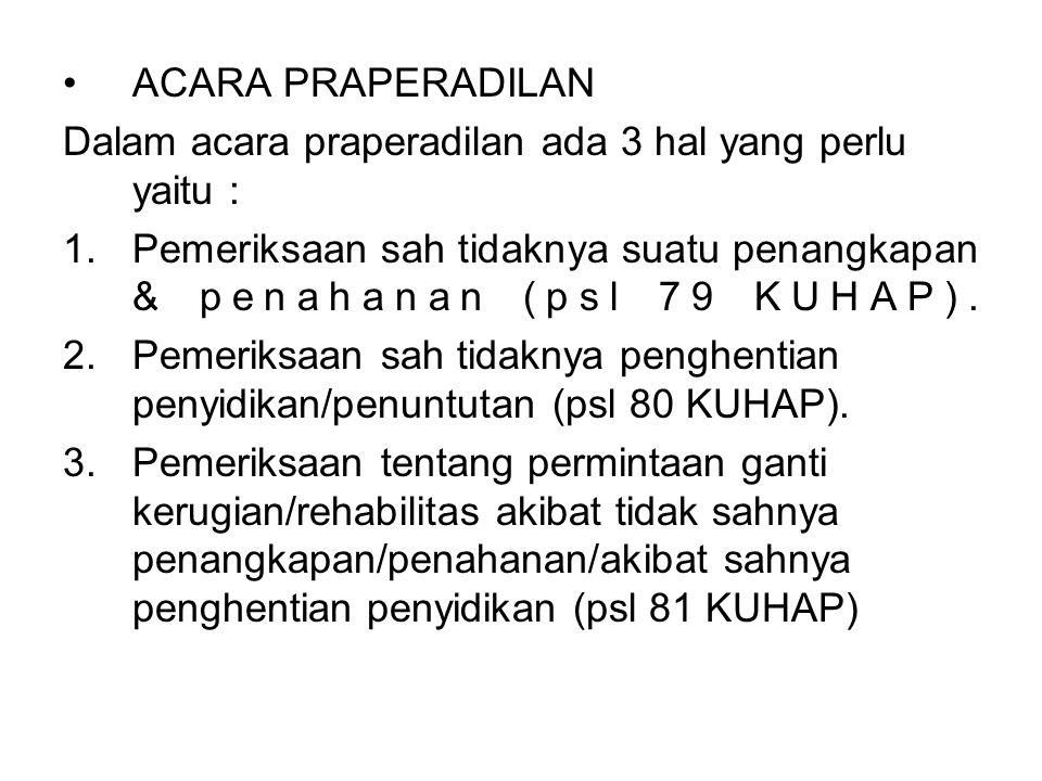 ACARA PRAPERADILAN Dalam acara praperadilan ada 3 hal yang perlu yaitu : 1.Pemeriksaan sah tidaknya suatu penangkapan & penahanan (psl 79 KUHAP). 2.Pe
