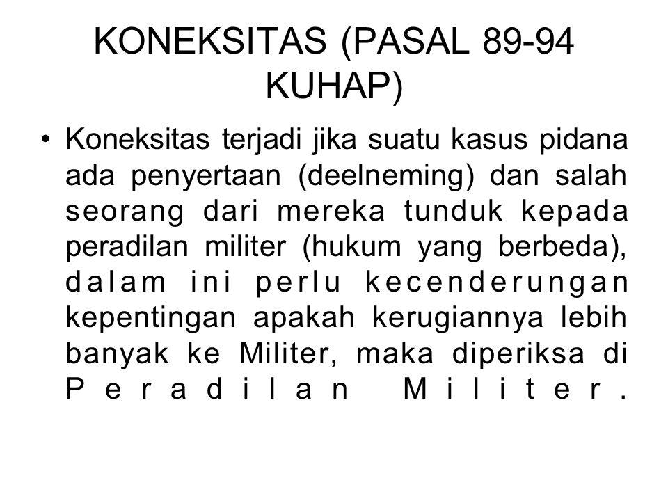 KONEKSITAS (PASAL 89-94 KUHAP) Koneksitas terjadi jika suatu kasus pidana ada penyertaan (deelneming) dan salah seorang dari mereka tunduk kepada pera