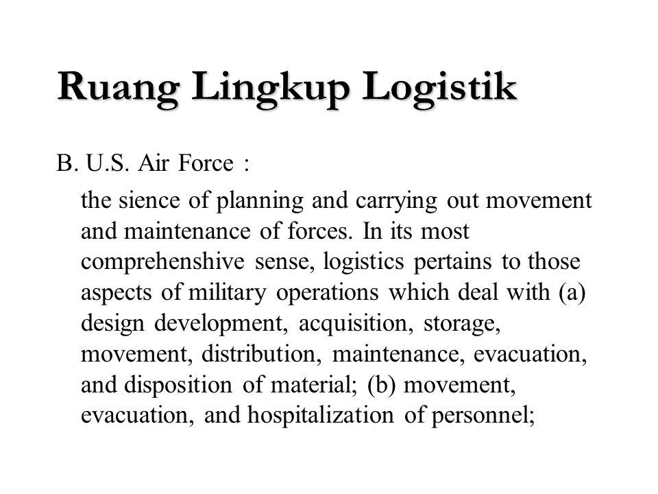 Ruang Lingkup Logistik Konsep Logistik berasal dari militer dan manajemen industri Definisi logistik versi militer : A. Webster : the procurement, mai