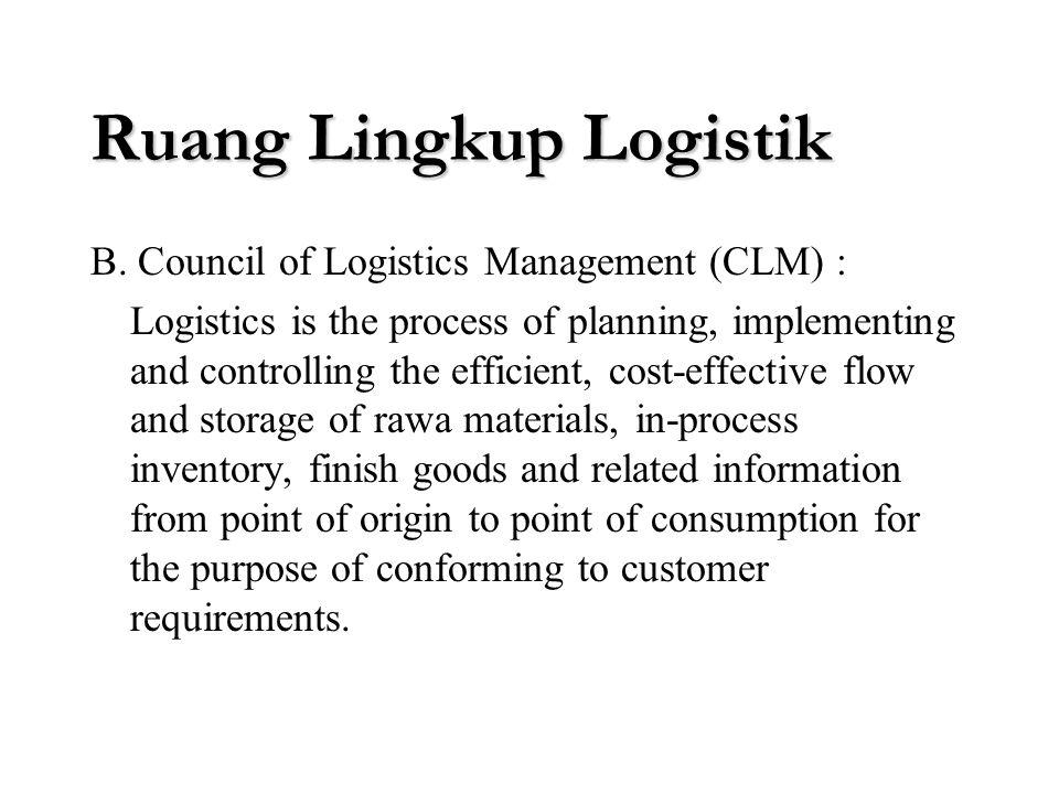 Ruang Lingkup Logistik Logistik dalam manajemen industri sering disebut juga dengan business logistics atau industrial logistics Definisi logistik ver