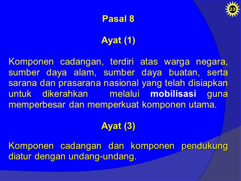 Pasal 8 Ayat (1) Komponen cadangan, terdiri atas warga negara, sumber daya alam, sumber daya buatan, serta sarana dan prasarana nasional yang telah disiapkan untuk dikerahkan melalui mobilisasi guna memperbesar dan memperkuat komponen utama.