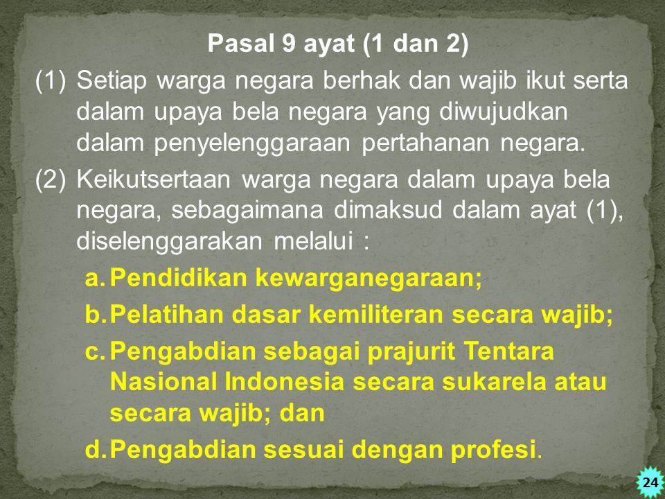 Pasal 9 ayat (1 dan 2) (1)Setiap warga negara berhak dan wajib ikut serta dalam upaya bela negara yang diwujudkan dalam penyelenggaraan pertahanan negara.