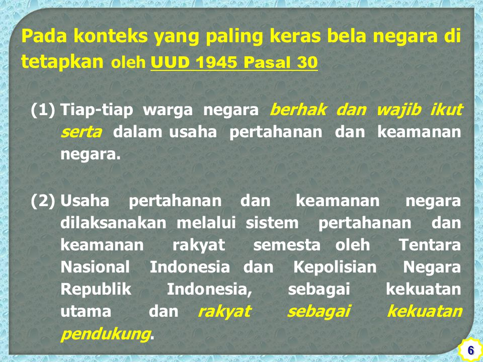 Pada konteks yang paling keras bela negara di tetapkan oleh UUD 1945 Pasal 30 (1) Tiap-tiap warga negara berhak dan wajib ikut serta dalam usaha pertahanan dan keamanan negara.