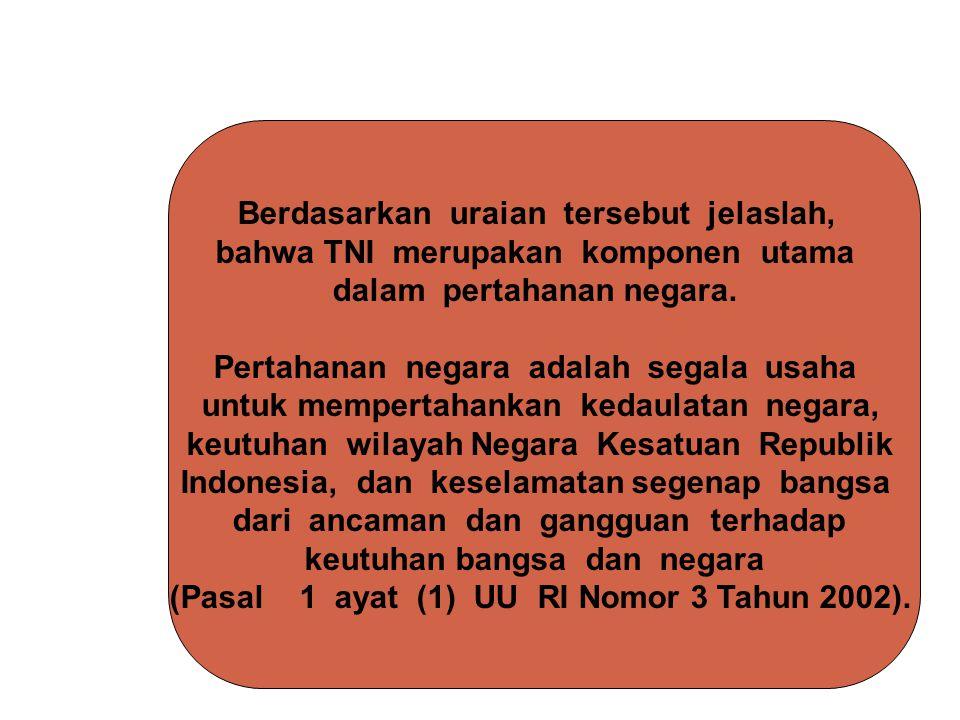 Berdasarkan uraian tersebut jelaslah, bahwa TNI merupakan komponen utama dalam pertahanan negara. Pertahanan negara adalah segala usaha untuk memperta