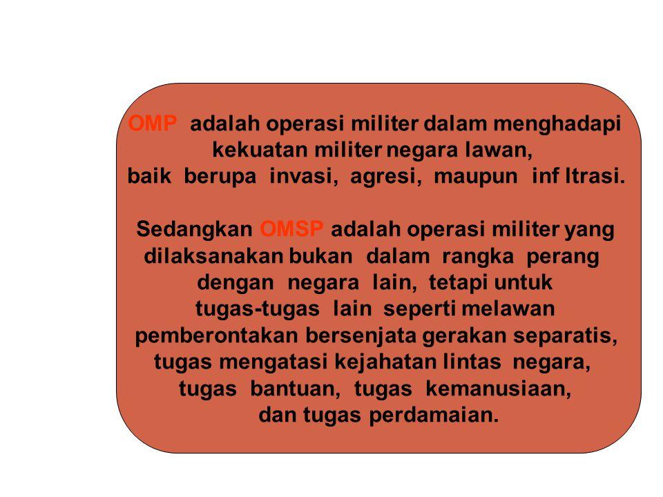 OMP adalah operasi militer dalam menghadapi kekuatan militer negara lawan, baik berupa invasi, agresi, maupun inf ltrasi. Sedangkan OMSP adalah operas