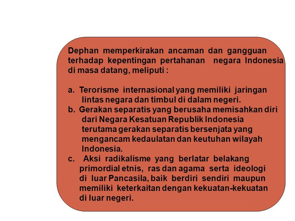 Dephan memperkirakan ancaman dan gangguan terhadap kepentingan pertahanan negara Indonesia di masa datang, meliputi : a.Terorisme internasional yang m