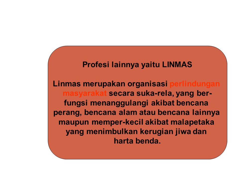 Profesi lainnya yaitu LINMAS Linmas merupakan organisasi perlindungan masyarakat secara suka-rela, yang ber- fungsi menanggulangi akibat bencana peran