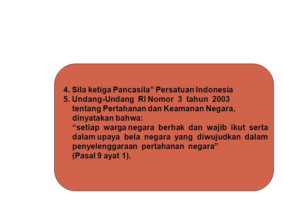 "4. Sila ketiga Pancasila"" Persatuan Indonesia 5. Undang-Undang RI Nomor 3 tahun 2003 tentang Pertahanan dan Keamanan Negara, dinyatakan bahwa: ""setiap"