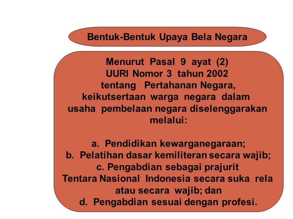Menurut Pasal 9 ayat (2) UURI Nomor 3 tahun 2002 tentang Pertahanan Negara, keikutsertaan warga negara dalam usaha pembelaan negara diselenggarakan me