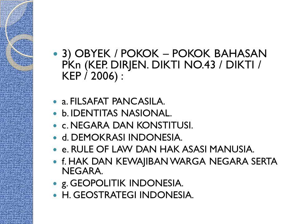 3) OBYEK / POKOK – POKOK BAHASAN PKn (KEP. DIRJEN. DIKTI NO.43 / DIKTI / KEP / 2006) : a. FILSAFAT PANCASILA. b. IDENTITAS NASIONAL. c. NEGARA DAN KON