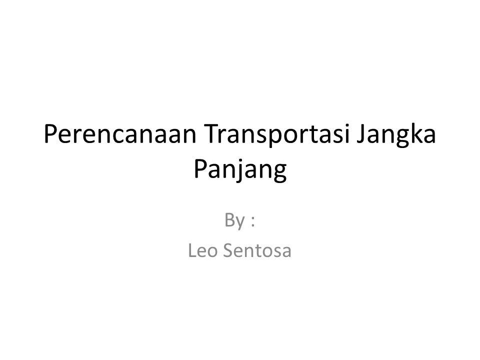 Perencanaan Transportasi Jangka Panjang By : Leo Sentosa