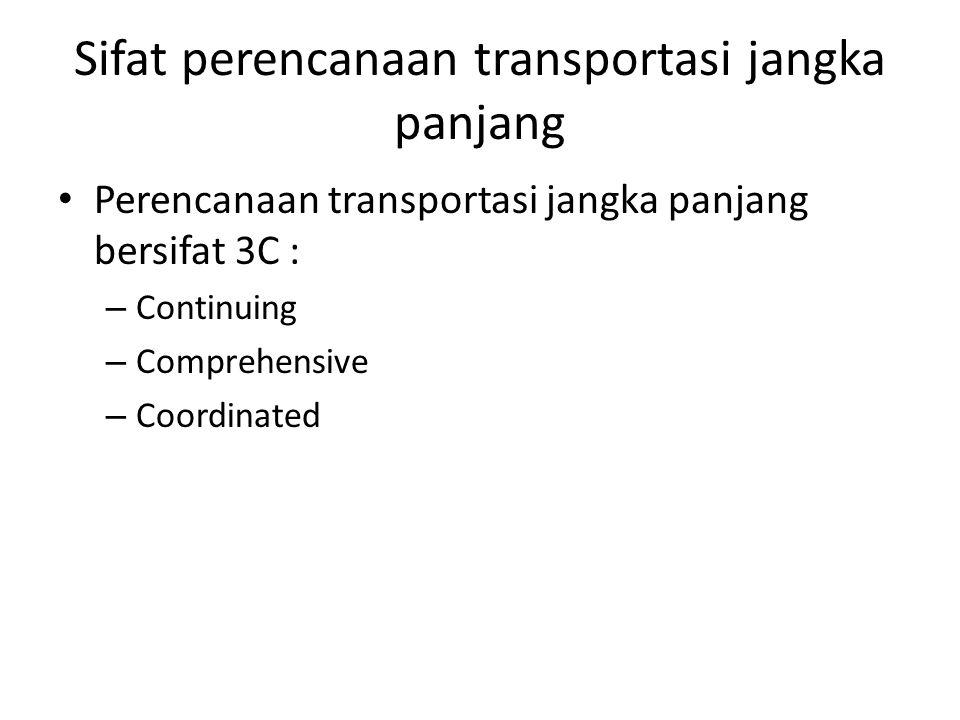 Sifat perencanaan transportasi jangka panjang Perencanaan transportasi jangka panjang bersifat 3C : – Continuing – Comprehensive – Coordinated