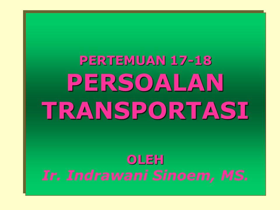 PERTEMUAN 17-18 PERSOALAN TRANSPORTASI OLEH PERTEMUAN 17-18 PERSOALAN TRANSPORTASI OLEH Ir.