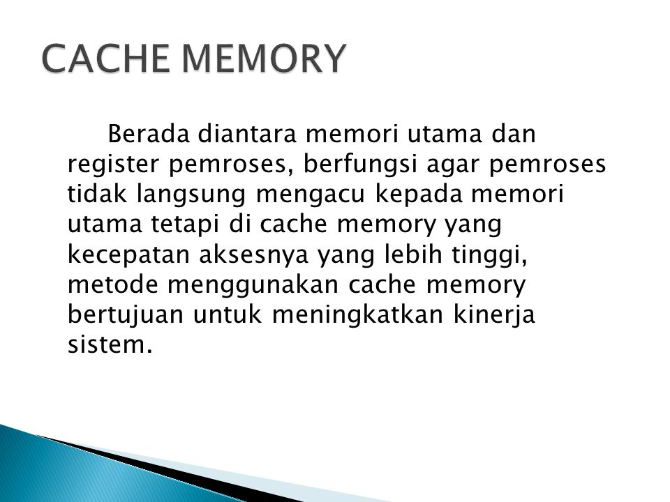Berada diantara memori utama dan register pemroses, berfungsi agar pemroses tidak langsung mengacu kepada memori utama tetapi di cache memory yang kec