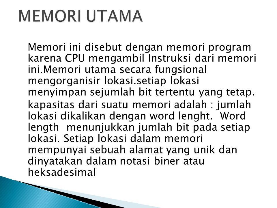 Memori ini disebut dengan memori program karena CPU mengambil Instruksi dari memori ini.Memori utama secara fungsional mengorganisir lokasi.setiap lok