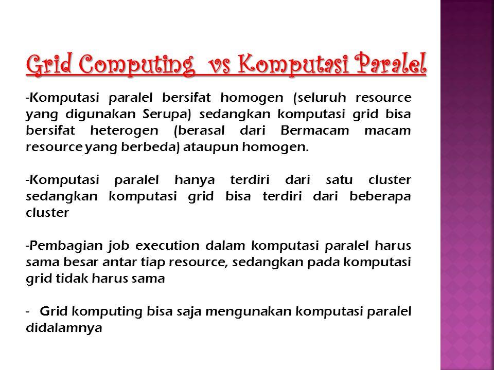 Grid Computing vs Komputasi Paralel -Komputasi paralel bersifat homogen (seluruh resource yang digunakan Serupa) sedangkan komputasi grid bisa bersifa