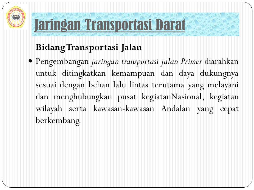 Bidang Transportasi Jalan Pengembangan jaringan transportasi jalan Primer diarahkan untuk ditingkatkan kemampuan dan daya dukungnya sesuai dengan beba