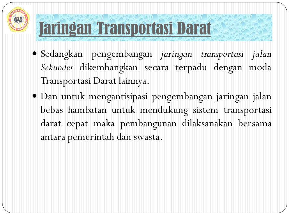 Sedangkan pengembangan jaringan transportasi jalan Sekunder dikembangkan secara terpadu dengan moda Transportasi Darat lainnya. Dan untuk mengantisipa