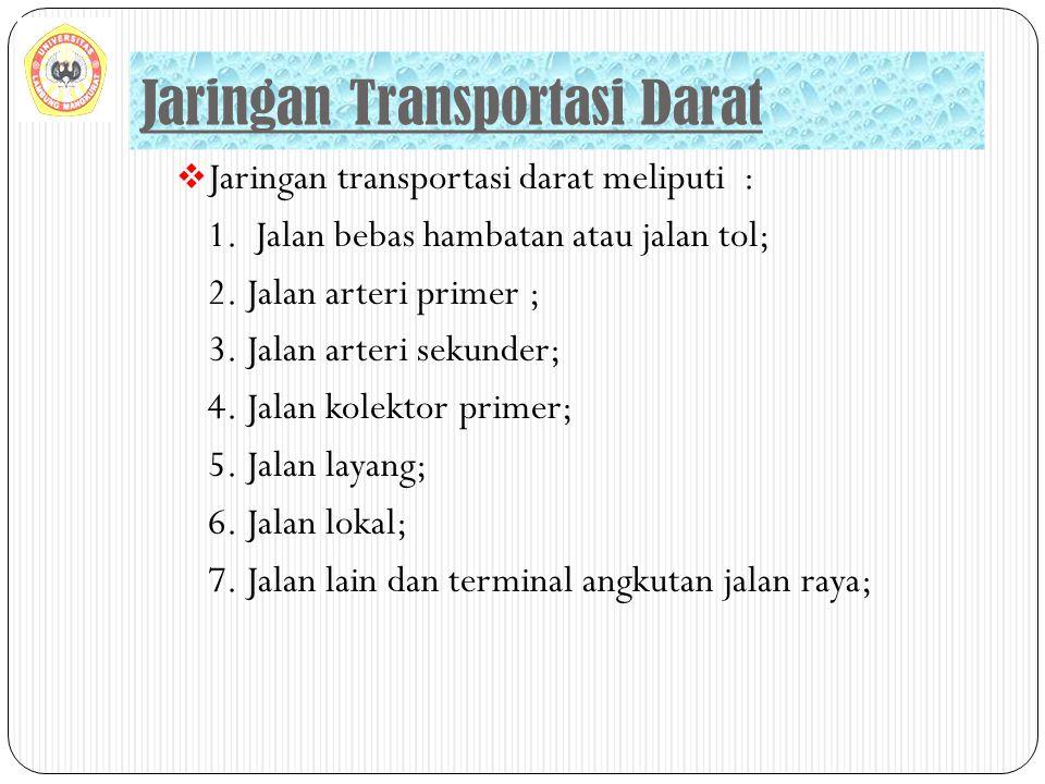  Jaringan transportasi darat meliputi : 1. Jalan bebas hambatan atau jalan tol; 2. Jalan arteri primer ; 3. Jalan arteri sekunder; 4. Jalan kolektor