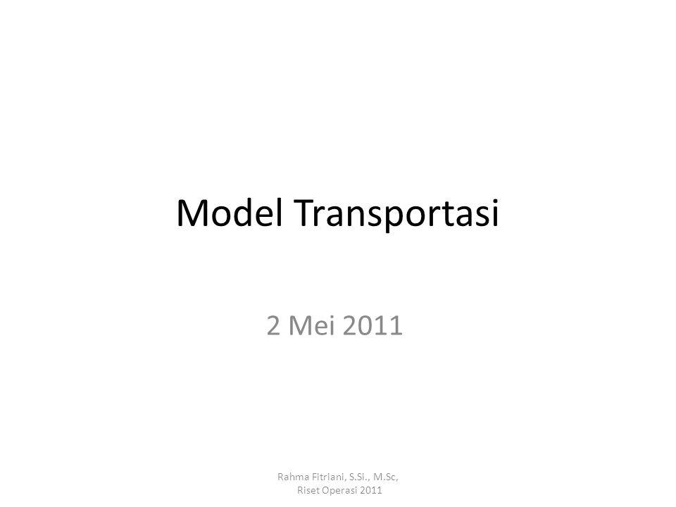 Model Transportasi 2 Mei 2011 Rahma Fitriani, S.Si., M.Sc, Riset Operasi 2011