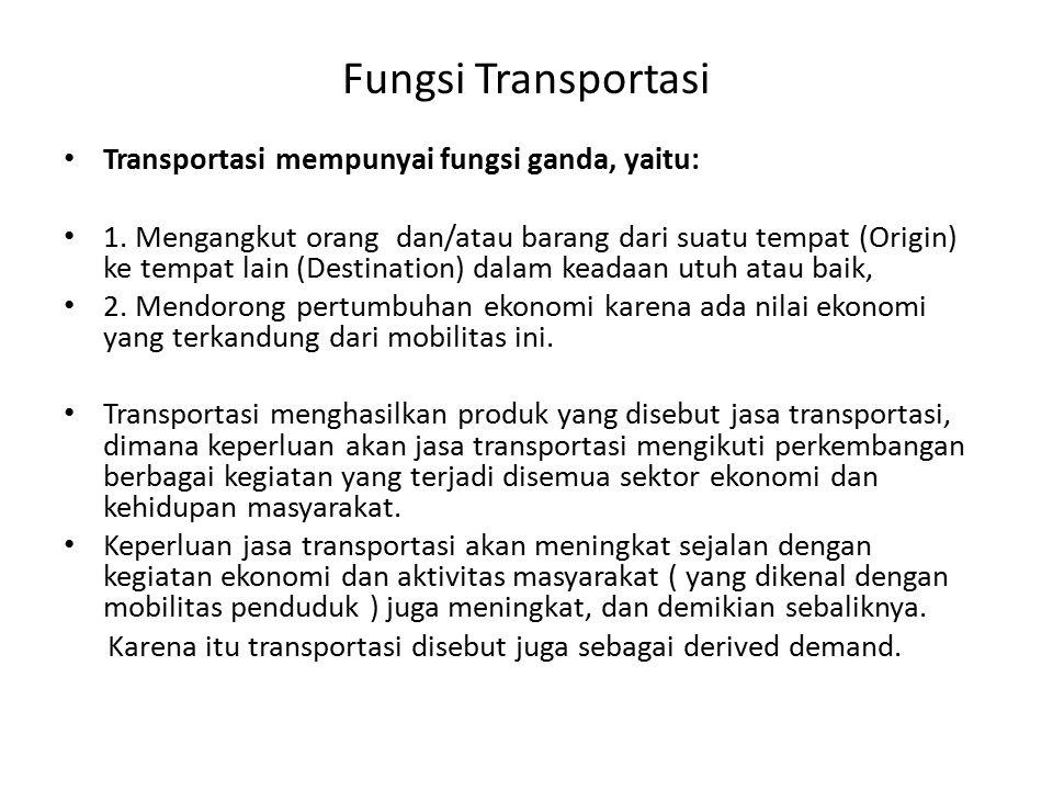 Fungsi Transportasi Transportasi mempunyai fungsi ganda, yaitu: 1. Mengangkut orang dan/atau barang dari suatu tempat (Origin) ke tempat lain (Destina
