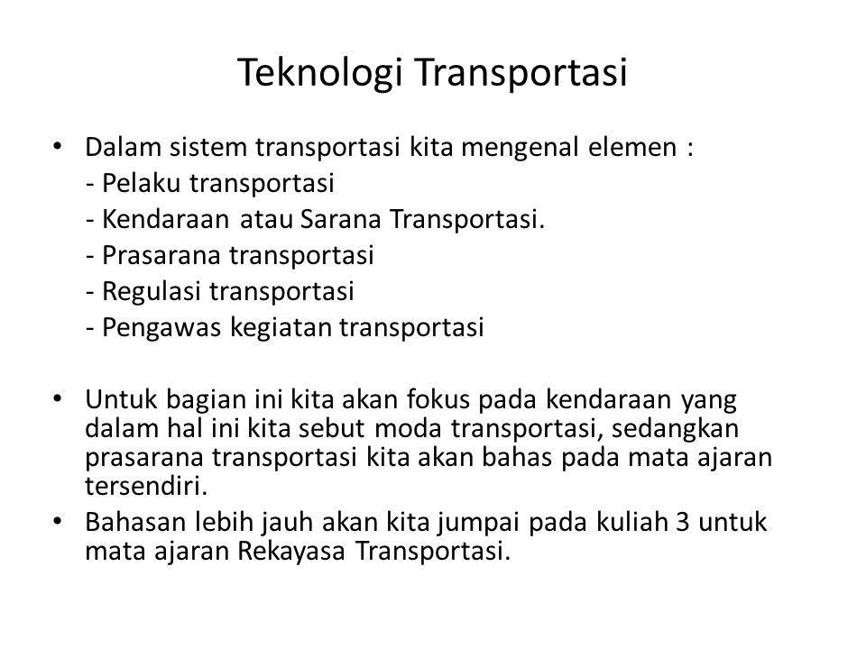 Teknologi Transportasi Dalam sistem transportasi kita mengenal elemen : - Pelaku transportasi - Kendaraan atau Sarana Transportasi. - Prasarana transp
