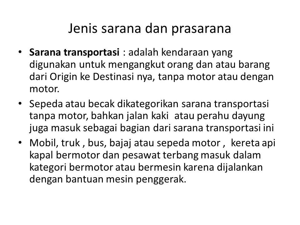 Jenis sarana dan prasarana Sarana transportasi : adalah kendaraan yang digunakan untuk mengangkut orang dan atau barang dari Origin ke Destinasi nya,