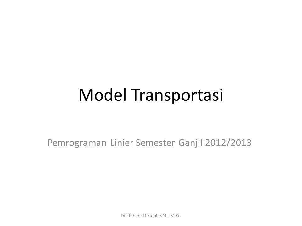 Model Transportasi Pemrograman Linier Semester Ganjil 2012/2013 Dr. Rahma Fitriani, S.Si., M.Sc,