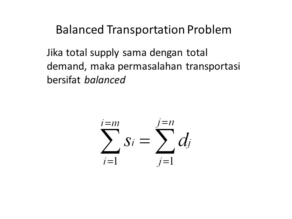 Balanced Transportation Problem Jika total supply sama dengan total demand, maka permasalahan transportasi bersifat balanced