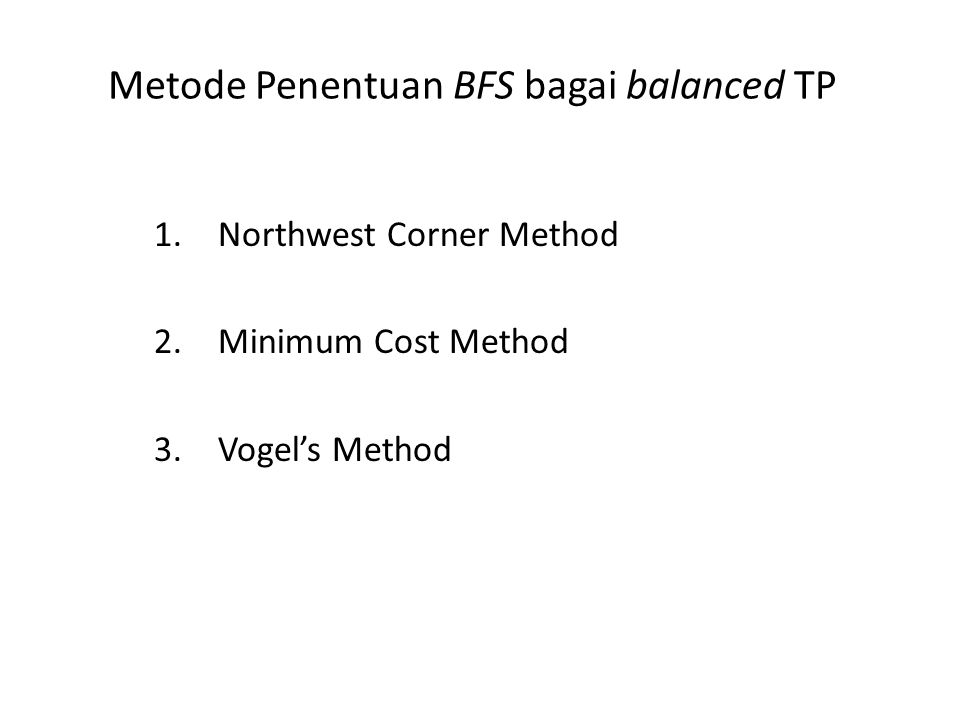 Metode Penentuan BFS bagai balanced TP 1.Northwest Corner Method 2.Minimum Cost Method 3.Vogel's Method