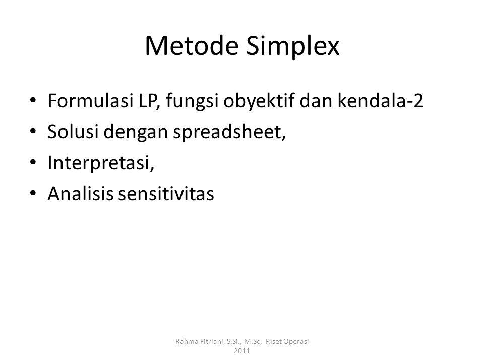 Metode Simplex Formulasi LP, fungsi obyektif dan kendala-2 Solusi dengan spreadsheet, Interpretasi, Analisis sensitivitas Rahma Fitriani, S.Si., M.Sc,