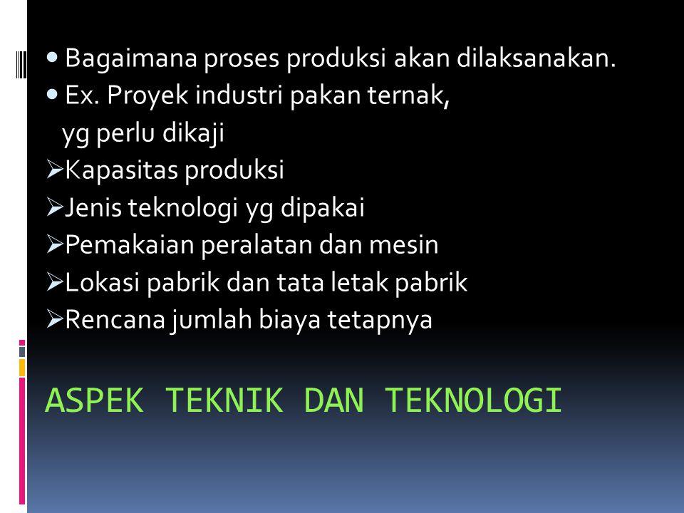 ASPEK TEKNIK DAN TEKNOLOGI Bagaimana proses produksi akan dilaksanakan.