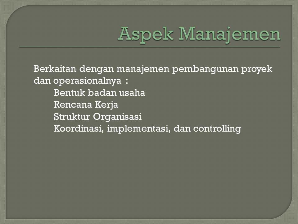 Berkaitan dengan manajemen pembangunan proyek dan operasionalnya : Bentuk badan usaha Rencana Kerja Struktur Organisasi Koordinasi, implementasi, dan