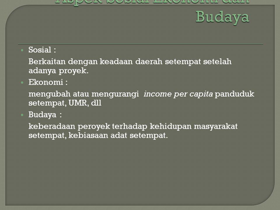 Sosial : Berkaitan dengan keadaan daerah setempat setelah adanya proyek. Ekonomi : mengubah atau mengurangi income per capita panduduk setempat, UMR,