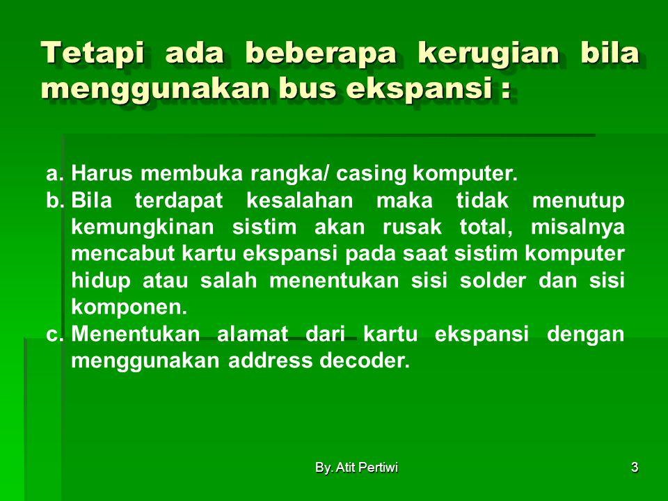 By. Atit Pertiwi3 Tetapi ada beberapa kerugian bila menggunakan bus ekspansi : a.Harus membuka rangka/ casing komputer. b.Bila terdapat kesalahan maka