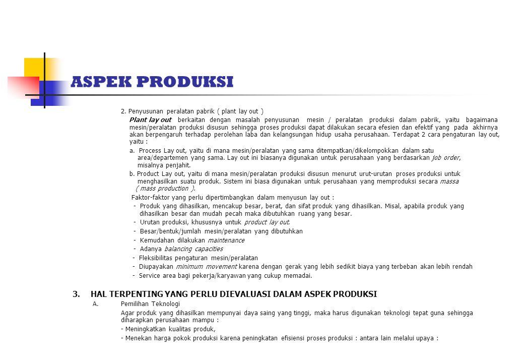 ASPEK PRODUKSI 2. Penyusunan peralatan pabrik ( plant lay out ) Plant lay out berkaitan dengan masalah penyusunan mesin / peralatan produksi dalam pab