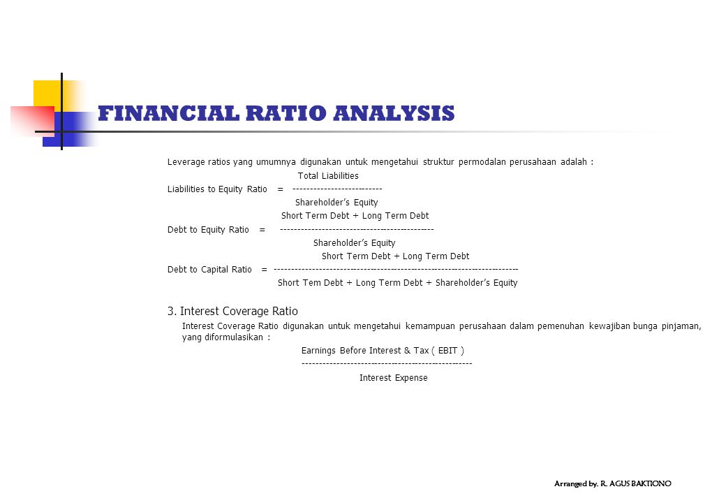 FINANCIAL RATIO ANALYSIS Leverage ratios yang umumnya digunakan untuk mengetahui struktur permodalan perusahaan adalah : Total Liabilities Liabilities to Equity Ratio = -------------------------- Shareholder's Equity Short Term Debt + Long Term Debt Debt to Equity Ratio = --------------------------------------------- Shareholder's Equity Short Term Debt + Long Term Debt Debt to Capital Ratio = ------------------------------------------------------------------------ Short Tem Debt + Long Term Debt + Shareholder's Equity 3.