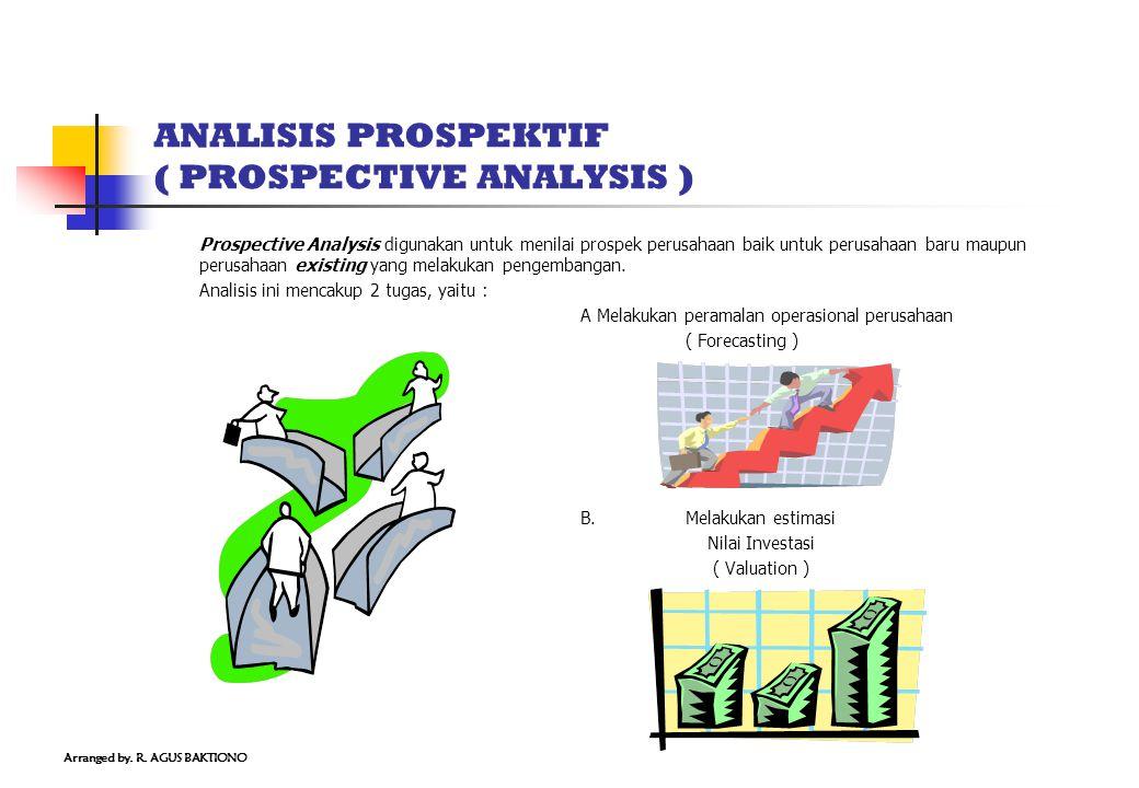 ANALISIS PROSPEKTIF ( PROSPECTIVE ANALYSIS ) Prospective Analysis digunakan untuk menilai prospek perusahaan baik untuk perusahaan baru maupun perusahaan existing yang melakukan pengembangan.
