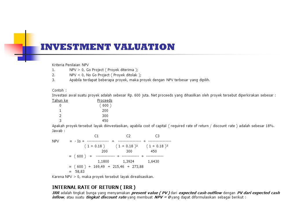 INVESTMENT VALUATION Kriteria Penilaian NPV 1. NPV > 0, Go Project ( Proyek diterima ); 2. NPV < 0, No Go Project ( Proyek ditolak ); 3. Apabila terda