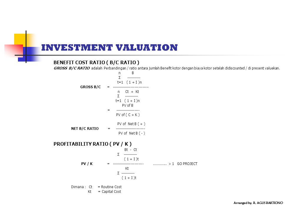 INVESTMENT VALUATION BENEFIT COST RATIO ( B/C RATIO ) GROSS B/C RATIO adalah Perbandingan / ratio antara jumlah Benefit kotor dengan biaya kotor setel