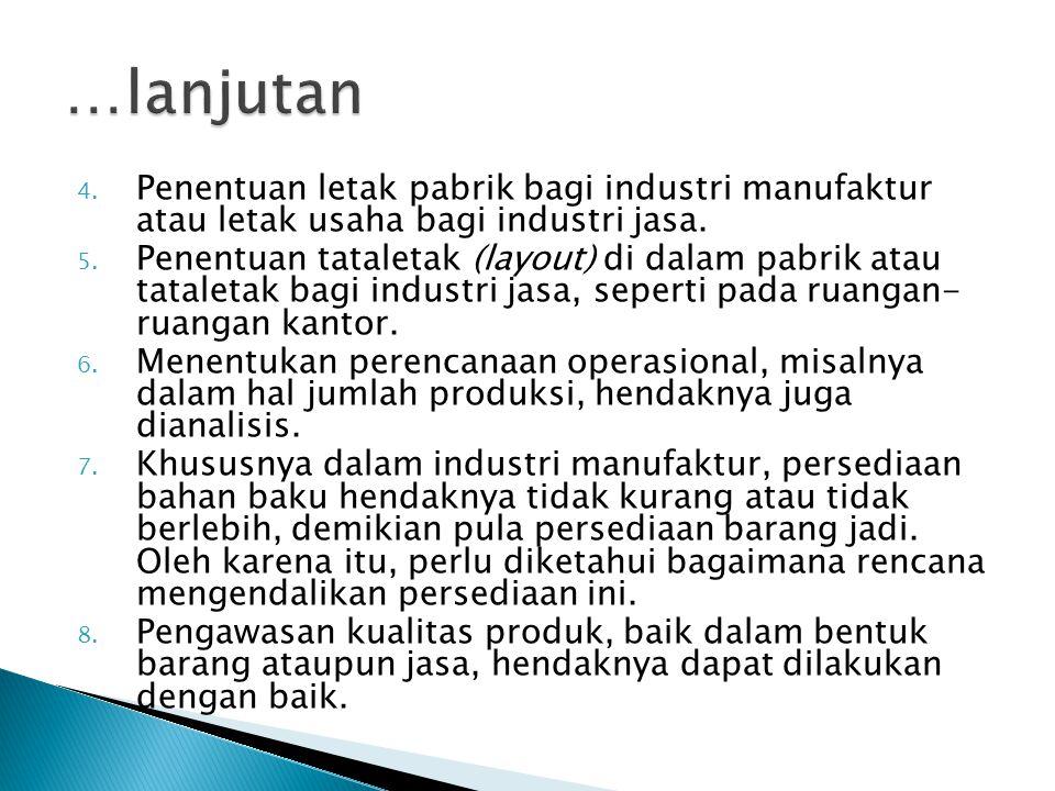 4. Penentuan letak pabrik bagi industri manufaktur atau letak usaha bagi industri jasa. 5. Penentuan tataletak (layout) di dalam pabrik atau tataletak