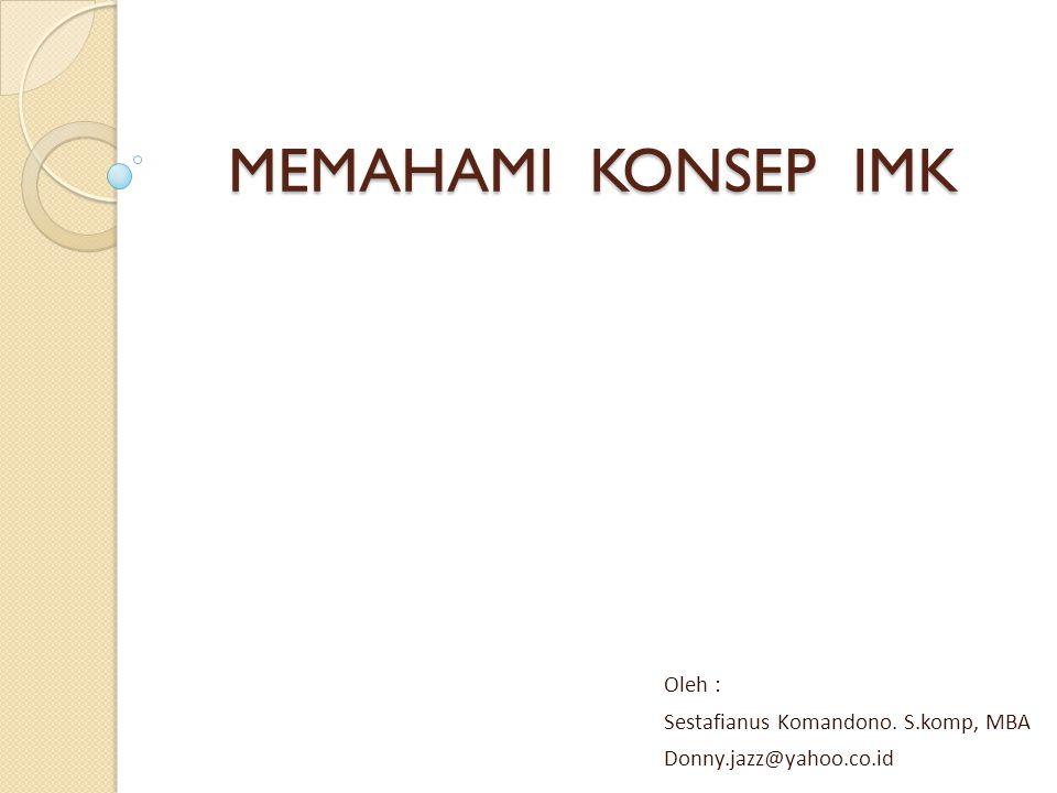MEMAHAMI KONSEP IMK Oleh : Sestafianus Komandono. S.komp, MBA Donny.jazz@yahoo.co.id