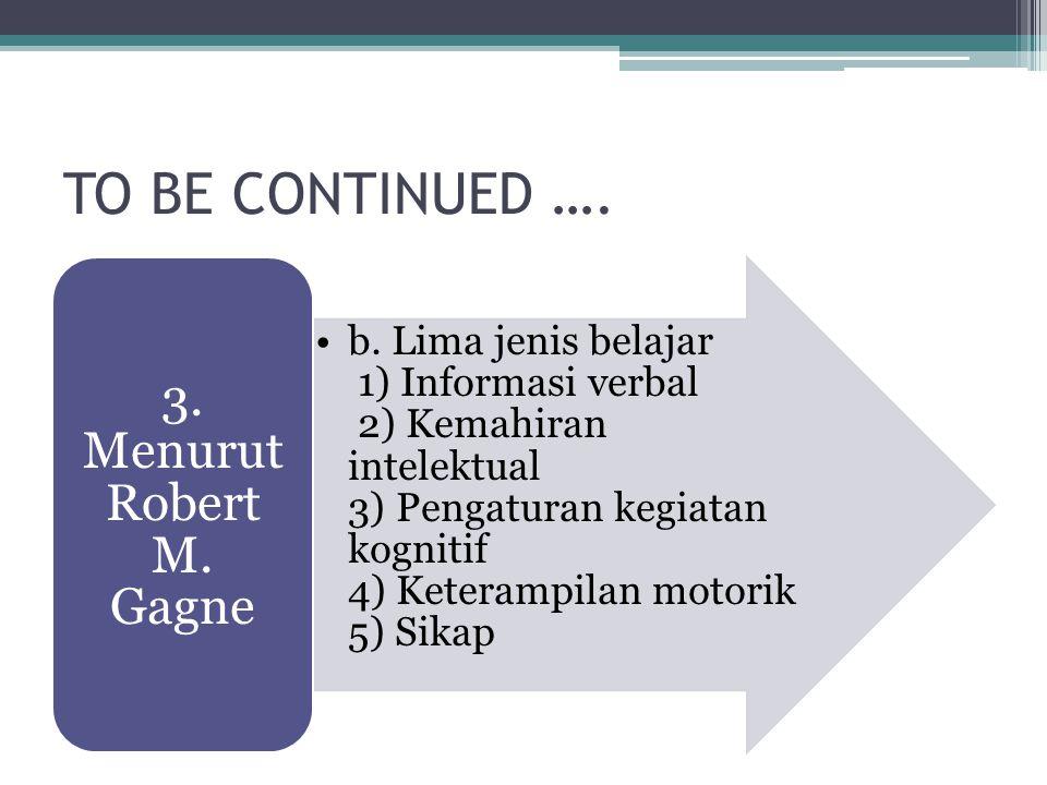 TO BE CONTINUED …. b. Lima jenis belajar 1) Informasi verbal 2) Kemahiran intelektual 3) Pengaturan kegiatan kognitif 4) Keterampilan motorik 5) Sikap