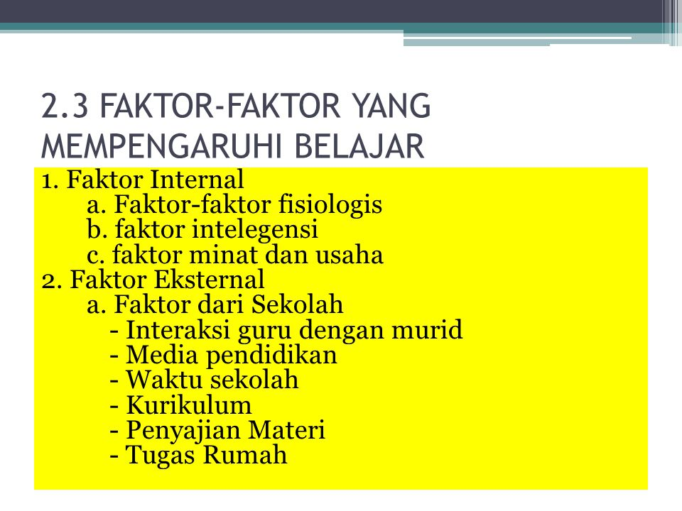 2.3 FAKTOR-FAKTOR YANG MEMPENGARUHI BELAJAR 1. Faktor Internal a. Faktor-faktor fisiologis b. faktor intelegensi c. faktor minat dan usaha 2. Faktor E