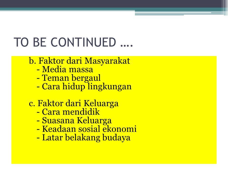 TO BE CONTINUED …. b. Faktor dari Masyarakat - Media massa - Teman bergaul - Cara hidup lingkungan c. Faktor dari Keluarga - Cara mendidik - Suasana K