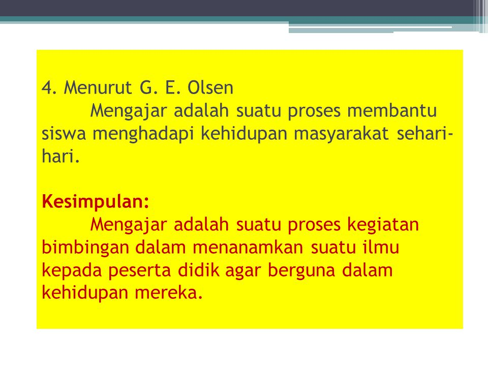 4. Menurut G. E. Olsen Mengajar adalah suatu proses membantu siswa menghadapi kehidupan masyarakat sehari- hari. Kesimpulan: Mengajar adalah suatu pro