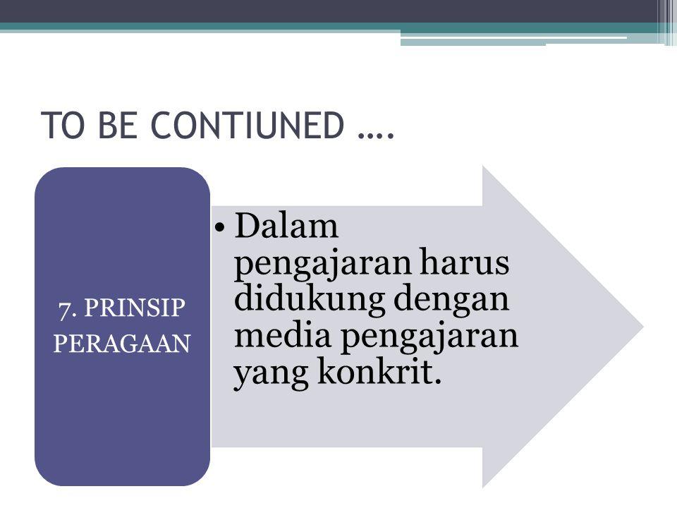 TO BE CONTIUNED …. Dalam pengajaran harus didukung dengan media pengajaran yang konkrit. 7. PRINSIP PERAGAAN