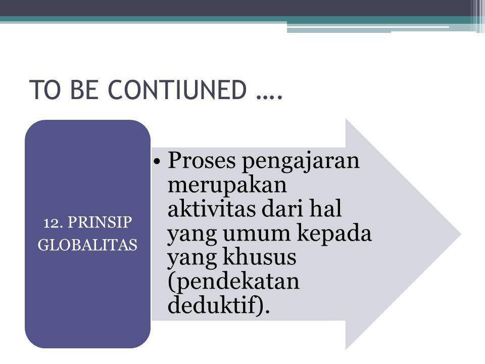 TO BE CONTIUNED …. Proses pengajaran merupakan aktivitas dari hal yang umum kepada yang khusus (pendekatan deduktif). 12. PRINSIP GLOBALITAS